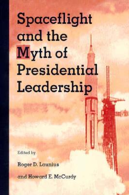 Spaceflight and the Myth of Presidential Leadership By Launius, Roger D. (EDT)/ McCurdy, Howard E. (EDT)